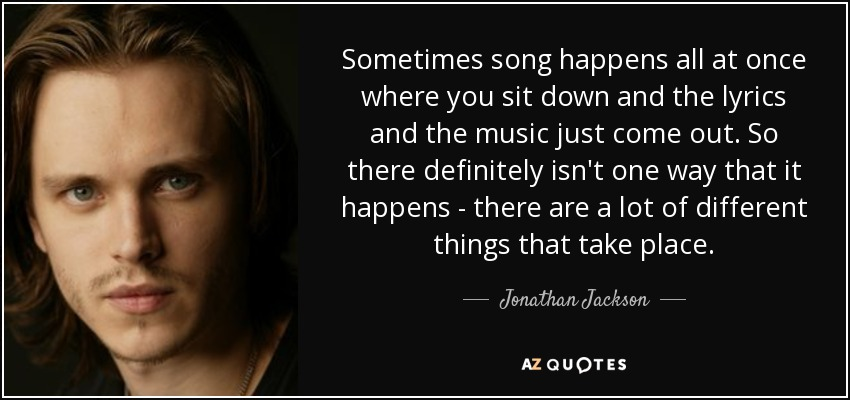 Sometimes song happens all at once where you sit down and the lyrics and the music just come out. So there definitely isn't one way that it happens - there are a lot of different things that take place. - Jonathan Jackson