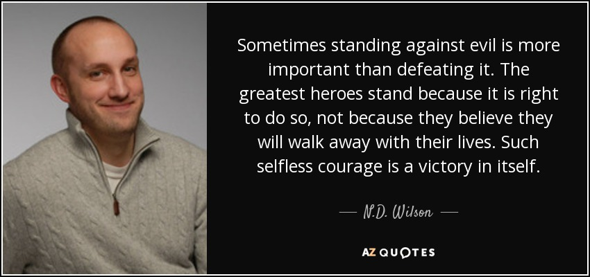 Sometimes standing against evil is more important than defeating it. The greatest heroes stand because it is right to do so, not because they believe they will walk away with their lives. Such selfless courage is a victory in itself. - N.D. Wilson