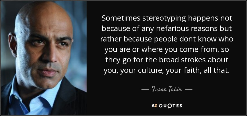 Sometimes stereotyping happens not because of any nefarious reasons but rather because people dont know who you are or where you come from, so they go for the broad strokes about you, your culture, your faith, all that. - Faran Tahir