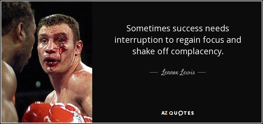 Sometimes success needs interruption to regain focus and shake off complacency. - Lennox Lewis