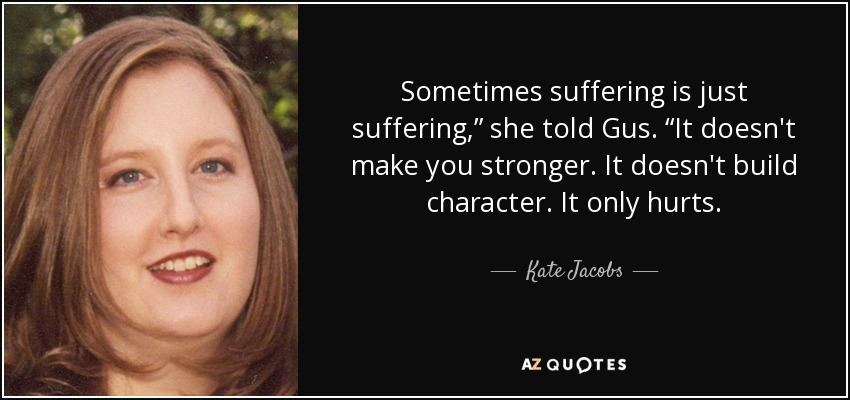 "Sometimes suffering is just suffering,"" she told Gus. ""It doesn't make you stronger. It doesn't build character. It only hurts. - Kate Jacobs"
