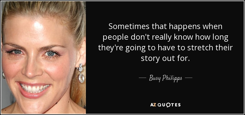 Sometimes that happens when people don't really know how long they're going to have to stretch their story out for. - Busy Philipps