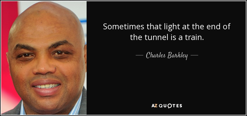 Sometimes that light at the end of the tunnel is a train. - Charles Barkley