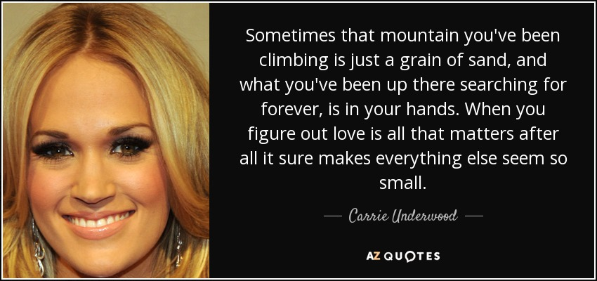 Sometimes that mountain you've been climbing is just a grain of sand, and what you've been up there searching for forever, is in your hands. When you figure out love is all that matters after all it sure makes everything else seem so small. - Carrie Underwood