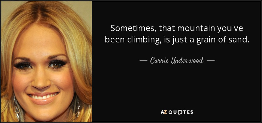 Sometimes, that mountain you've been climbing, is just a grain of sand. - Carrie Underwood