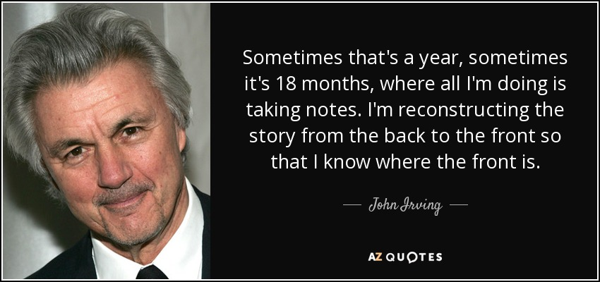Sometimes that's a year, sometimes it's 18 months, where all I'm doing is taking notes. I'm reconstructing the story from the back to the front so that I know where the front is. - John Irving
