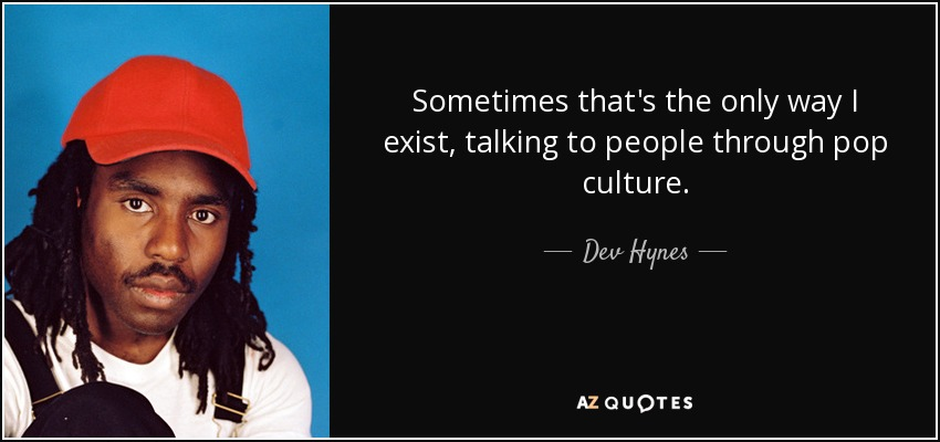 Sometimes that's the only way I exist, talking to people through pop culture. - Dev Hynes