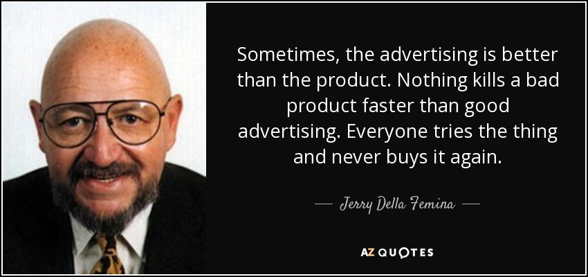 Sometimes, the advertising is better than the product. Nothing kills a bad product faster than good advertising. Everyone tries the thing and never buys it again. - Jerry Della Femina