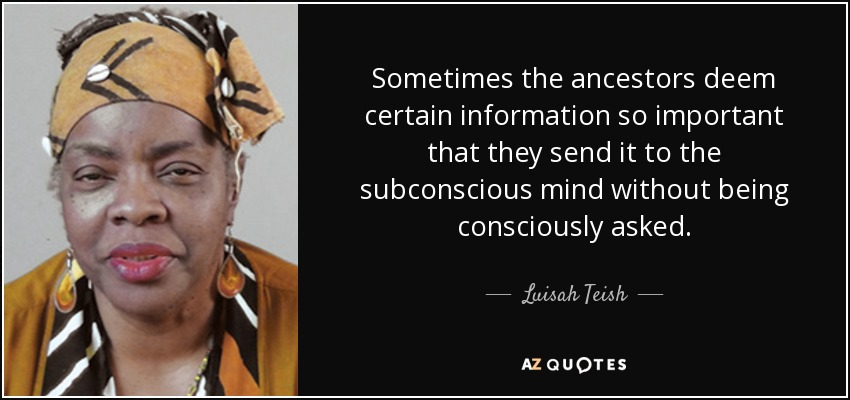Sometimes the ancestors deem certain information so important that they send it to the subconscious mind without being consciously asked. - Luisah Teish