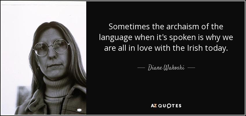 Sometimes the archaism of the language when it's spoken is why we are all in love with the Irish today. - Diane Wakoski