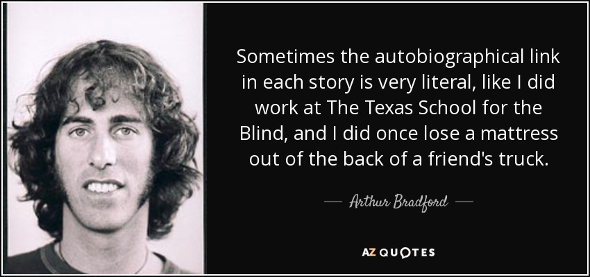 Sometimes the autobiographical link in each story is very literal, like I did work at The Texas School for the Blind, and I did once lose a mattress out of the back of a friend's truck. - Arthur Bradford