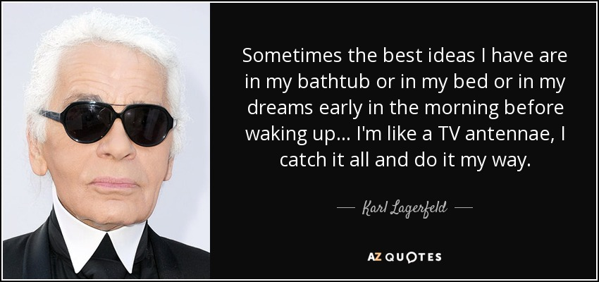 Sometimes the best ideas I have are in my bathtub or in my bed or in my dreams early in the morning before waking up ... I'm like a TV antennae, I catch it all and do it my way. - Karl Lagerfeld