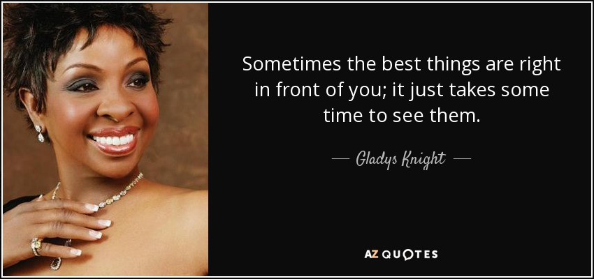 Sometimes the best things are right in front of you; it just takes some time to see them. - Gladys Knight