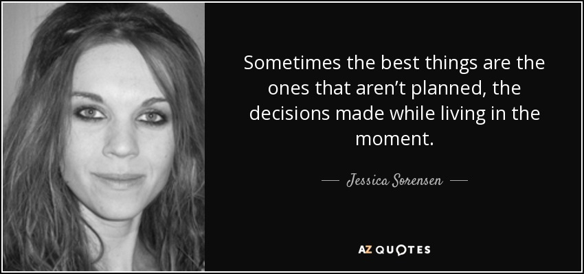 Sometimes the best things are the ones that aren't planned, the decisions made while living in the moment. - Jessica Sorensen