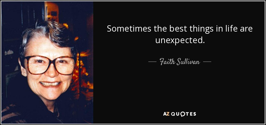 Sometimes the best things in life are unexpected. - Faith Sullivan