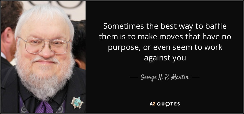 Sometimes the best way to baffle them is to make moves that have no purpose, or even seem to work against you - George R. R. Martin