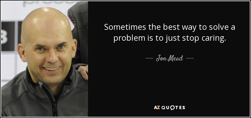 Sometimes the best way to solve a problem is to just stop caring. - Jon Mead