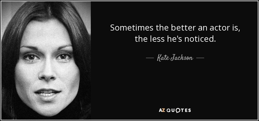 Sometimes the better an actor is, the less he's noticed. - Kate Jackson