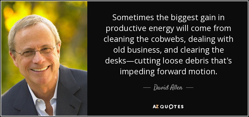 Sometimes the biggest gain in productive energy will come from cleaning the cobwebs, dealing with old business, and clearing the desks—cutting loose debris that's impeding forward motion. - David Allen