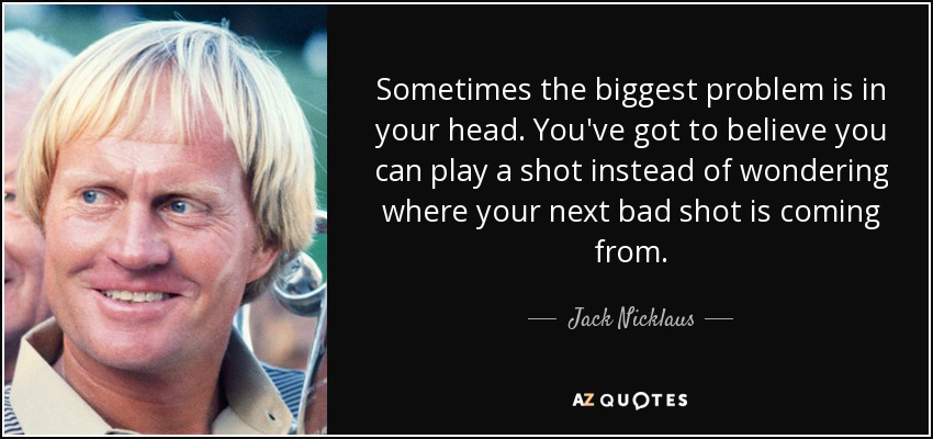 Sometimes the biggest problem is in your head. You've got to believe you can play a shot instead of wondering where your next bad shot is coming from. - Jack Nicklaus