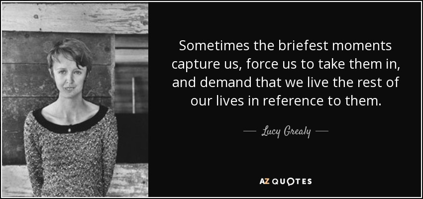 Sometimes the briefest moments capture us, force us to take them in, and demand that we live the rest of our lives in reference to them. - Lucy Grealy