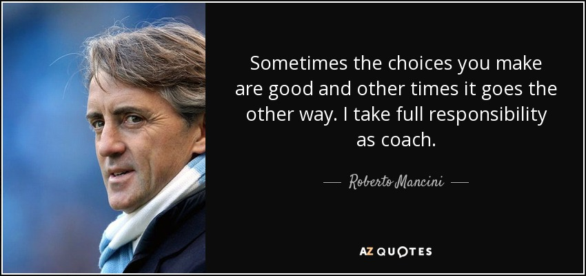 Sometimes the choices you make are good and other times it goes the other way. I take full responsibility as coach. - Roberto Mancini
