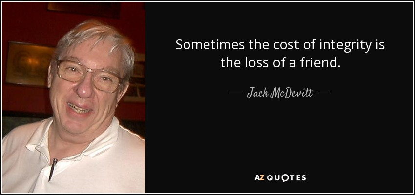 Sometimes the cost of integrity is the loss of a friend. - Jack McDevitt