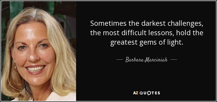 Sometimes the darkest challenges, the most difficult lessons, hold the greatest gems of light. - Barbara Marciniak