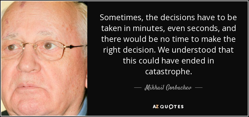 Sometimes, the decisions have to be taken in minutes, even seconds, and there would be no time to make the right decision. We understood that this could have ended in catastrophe. - Mikhail Gorbachev