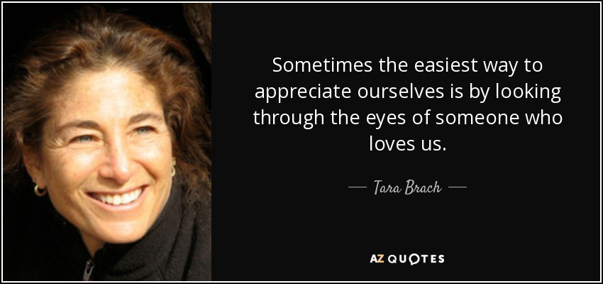 Sometimes the easiest way to appreciate ourselves is by looking through the eyes of someone who loves us. - Tara Brach