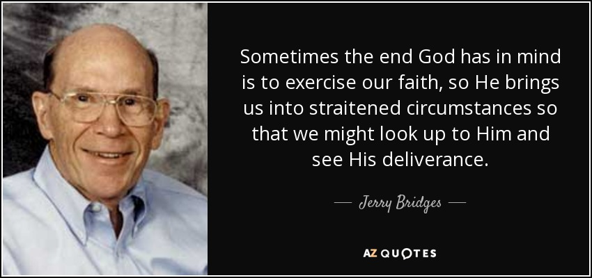 Sometimes the end God has in mind is to exercise our faith, so He brings us into straitened circumstances so that we might look up to Him and see His deliverance. - Jerry Bridges