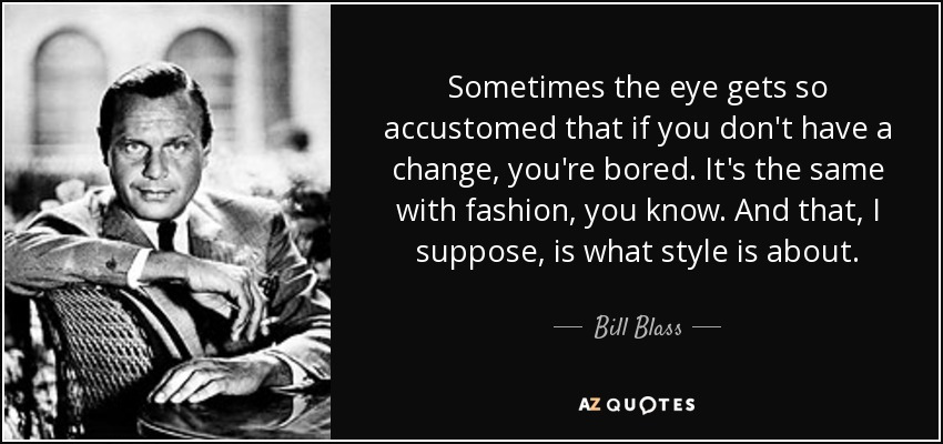 Sometimes the eye gets so accustomed that if you don't have a change, you're bored. It's the same with fashion, you know. And that, I suppose, is what style is about. - Bill Blass