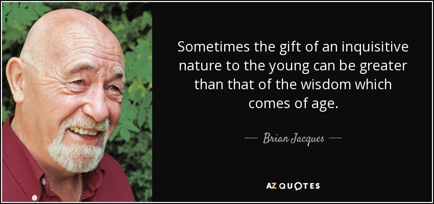 Sometimes the gift of an inquisitive nature to the young can be greater than that of the wisdom which comes of age. - Brian Jacques