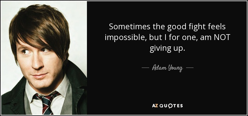 Sometimes the good fight feels impossible, but I for one, am NOT giving up. - Adam Young