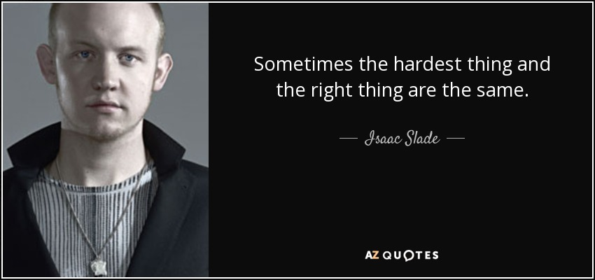 Sometimes the hardest thing and the right thing are the same. - Isaac Slade