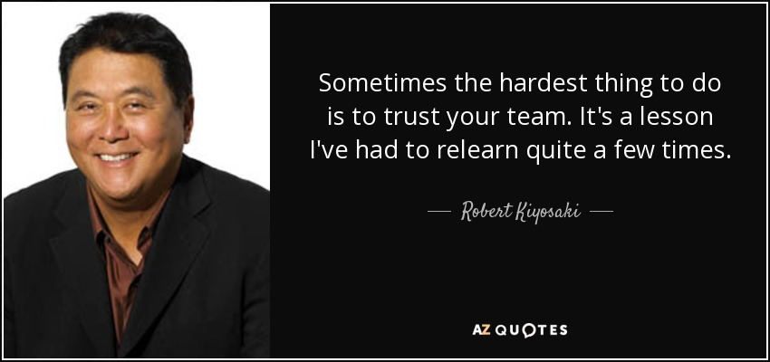 Sometimes the hardest thing to do is to trust your team. It's a lesson I've had to relearn quite a few times. - Robert Kiyosaki