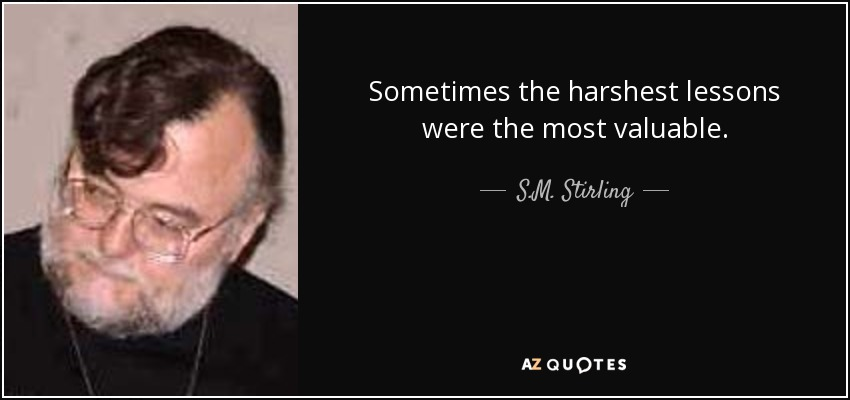 Sometimes the harshest lessons were the most valuable. - S.M. Stirling