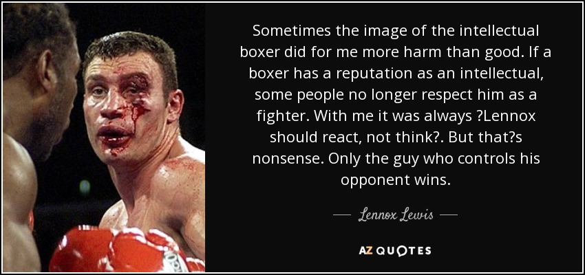 Sometimes the image of the intellectual boxer did for me more harm than good. If a boxer has a reputation as an intellectual, some people no longer respect him as a fighter. With me it was always 'Lennox should react, not think'. But that's nonsense. Only the guy who controls his opponent wins. - Lennox Lewis