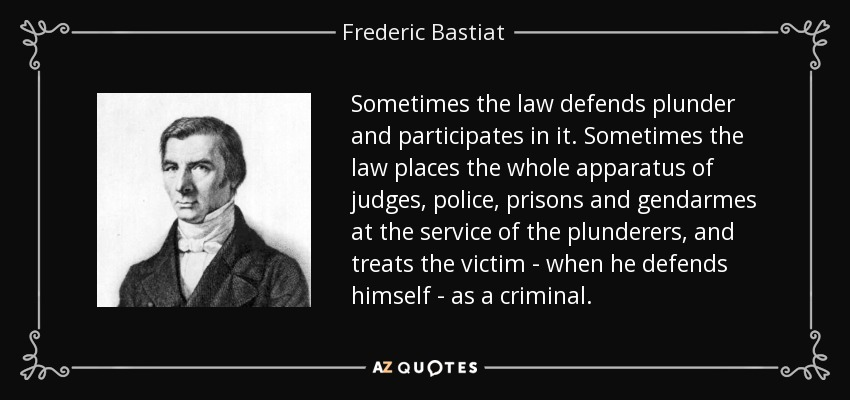 Sometimes the law defends plunder and participates in it. Sometimes the law places the whole apparatus of judges, police, prisons and gendarmes at the service of the plunderers, and treats the victim - when he defends himself - as a criminal. - Frederic Bastiat