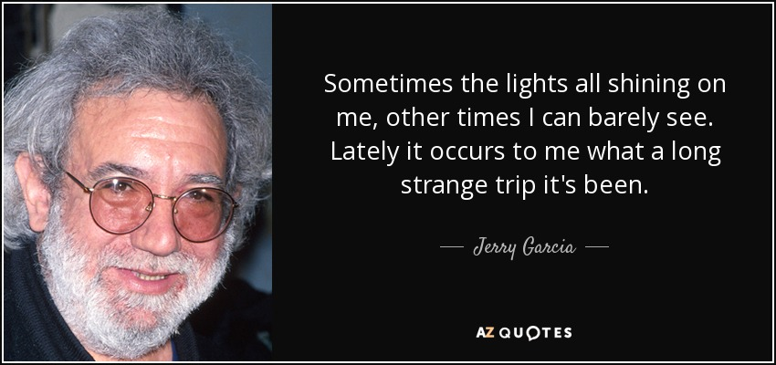 Sometimes the lights all shining on me, other times I can barely see. Lately it occurs to me what a long strange trip it's been. - Jerry Garcia