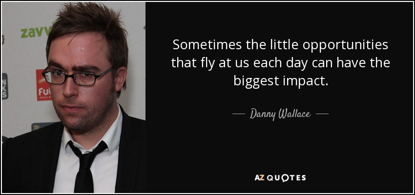 Sometimes the little opportunities that fly at us each day can have the biggest impact. - Danny Wallace