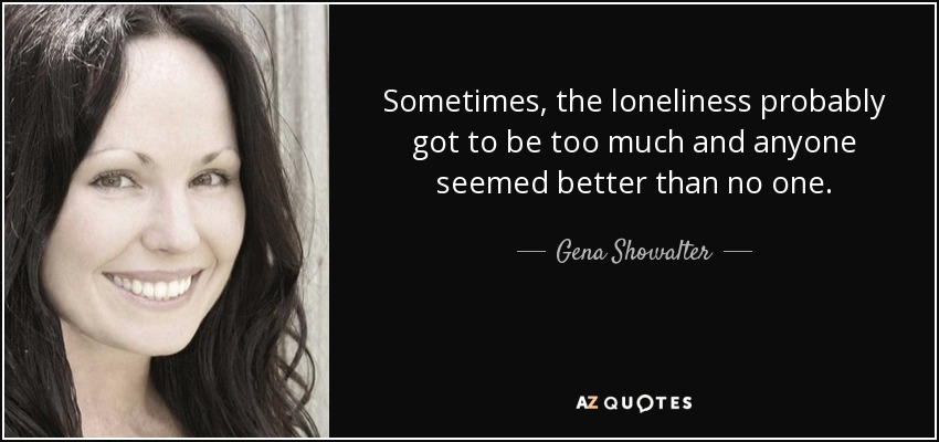 Sometimes, the loneliness probably got to be too much and anyone seemed better than no one. - Gena Showalter