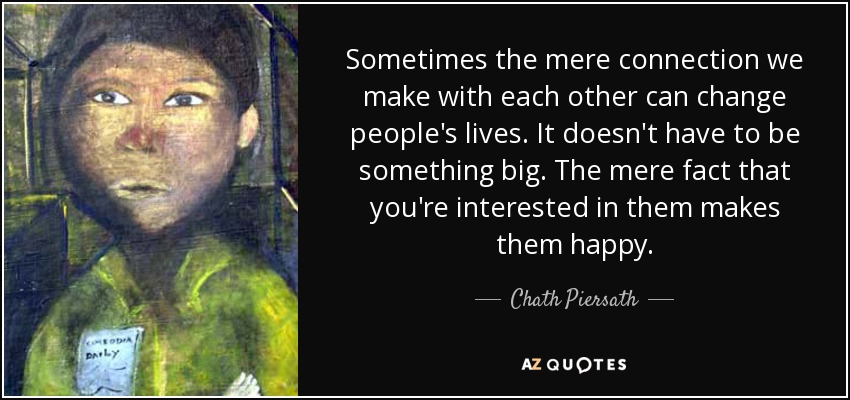 Sometimes the mere connection we make with each other can change people's lives. It doesn't have to be something big. The mere fact that you're interested in them makes them happy. - Chath Piersath