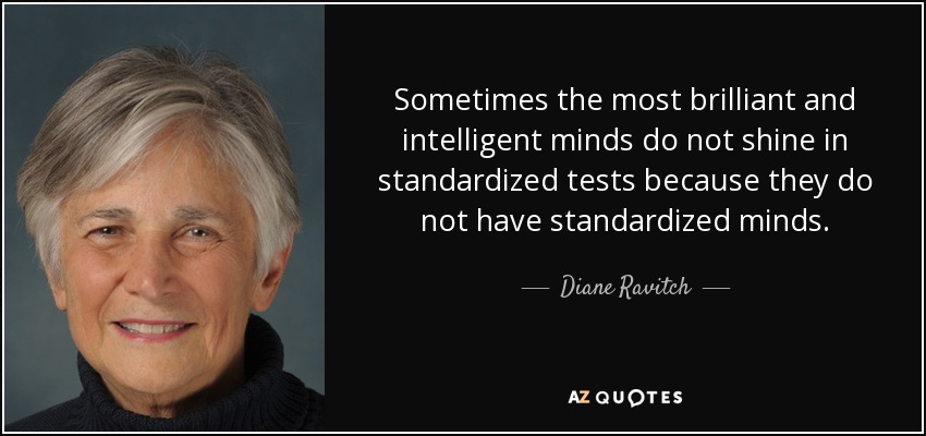 Sometimes the most brilliant and intelligent minds do not shine in standardized tests because they do not have standardized minds. - Diane Ravitch