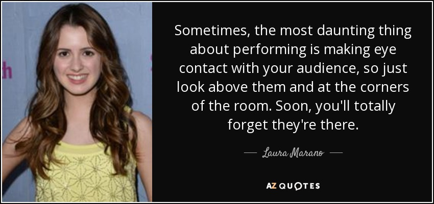 Sometimes, the most daunting thing about performing is making eye contact with your audience, so just look above them and at the corners of the room. Soon, you'll totally forget they're there. - Laura Marano