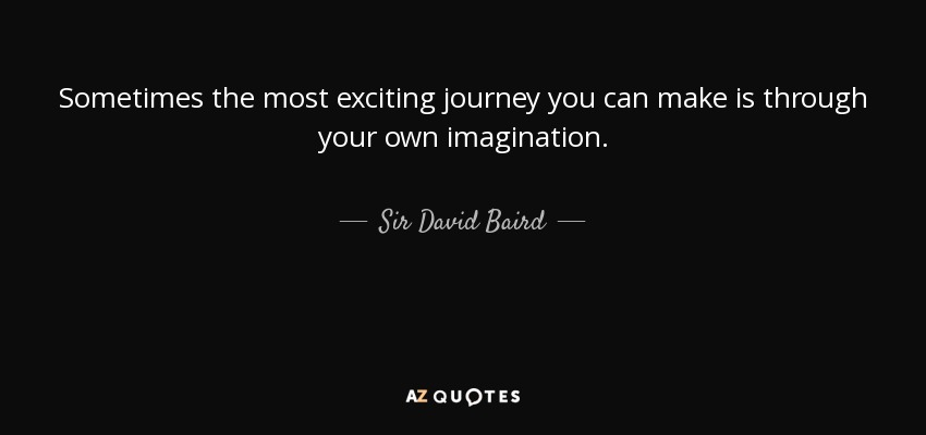 Sometimes the most exciting journey you can make is through your own imagination. - Sir David Baird, 1st Baronet