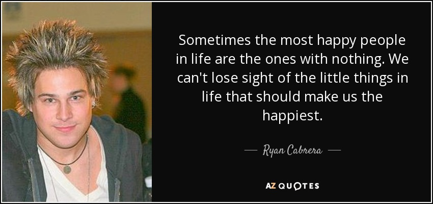 Sometimes the most happy people in life are the ones with nothing. We can't lose sight of the little things in life that should make us the happiest. - Ryan Cabrera