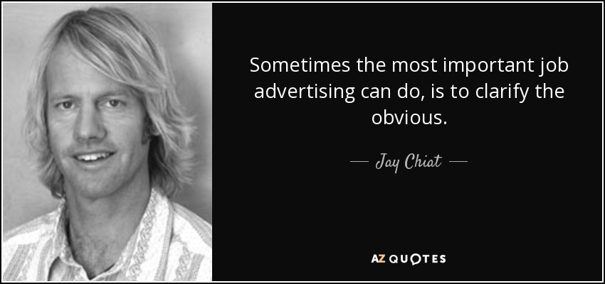 Sometimes the most important job advertising can do, is to clarify the obvious. - Jay Chiat