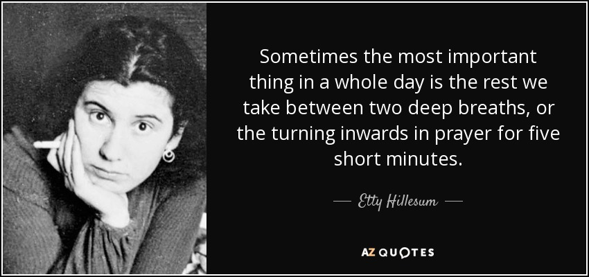 Sometimes the most important thing in a whole day is the rest we take between two deep breaths, or the turning inwards in prayer for five short minutes. - Etty Hillesum
