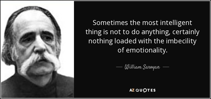 Sometimes the most intelligent thing is not to do anything, certainly nothing loaded with the imbecility of emotionality. - William Saroyan